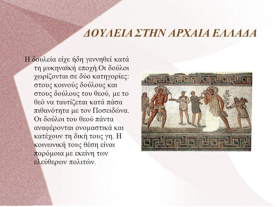 ΔΟΥΛΕΙΑ ΣΤΗΝ ΑΡΧΑΙΑ ΕΛΛΑΔΑ Η δουλεία είχε ήδη γεννηθεί κατά τη μυκηναϊκή εποχή.Οι δούλοι χωρίζονται σε δύο κατηγορίες: στους κοινούς δούλους και στους δούλους του θεού, με το θεό να ταυτίζεται κατά πάσα πιθανότητα με τον Ποσειδώνα.