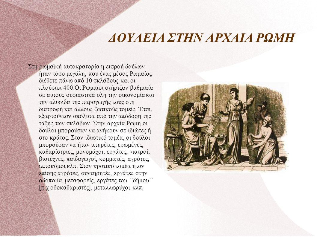 ΔΟΥΛΕΙΑ ΣΤΗΝ ΑΡΧΑΙΑ ΡΩΜΗ Στη ρωμαϊκή αυτοκρατορία η εισροή δούλων ήταν τόσο μεγάλη, που ένας μέσος Ρωμαίος διέθετε πάνω από 10 σκλάβους και οι πλούσιοι 400.Οι Ρωμαίοι στήριξαν βαθμιαία σε αυτούς ουσιαστικά όλη την οικονομία και την αλυσίδα της παραγωγής τους στη διατροφή και άλλους ζωτικούς τομείς.