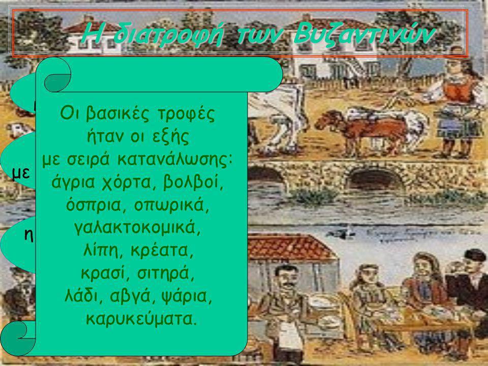 Η διατροφή των Βυζαντινών αλλαγή κλίματος επαφές με νέους λαούς η χριστιανική θρησκεία Οι βασικές τροφές ήταν οι εξής με σειρά κατανάλωσης: άγρια χόρτα, βολβοί, όσπρια, οπωρικά, γαλακτοκομικά, λίπη, κρέατα, κρασί, σιτηρά, λάδι, αβγά, ψάρια, καρυκεύματα.