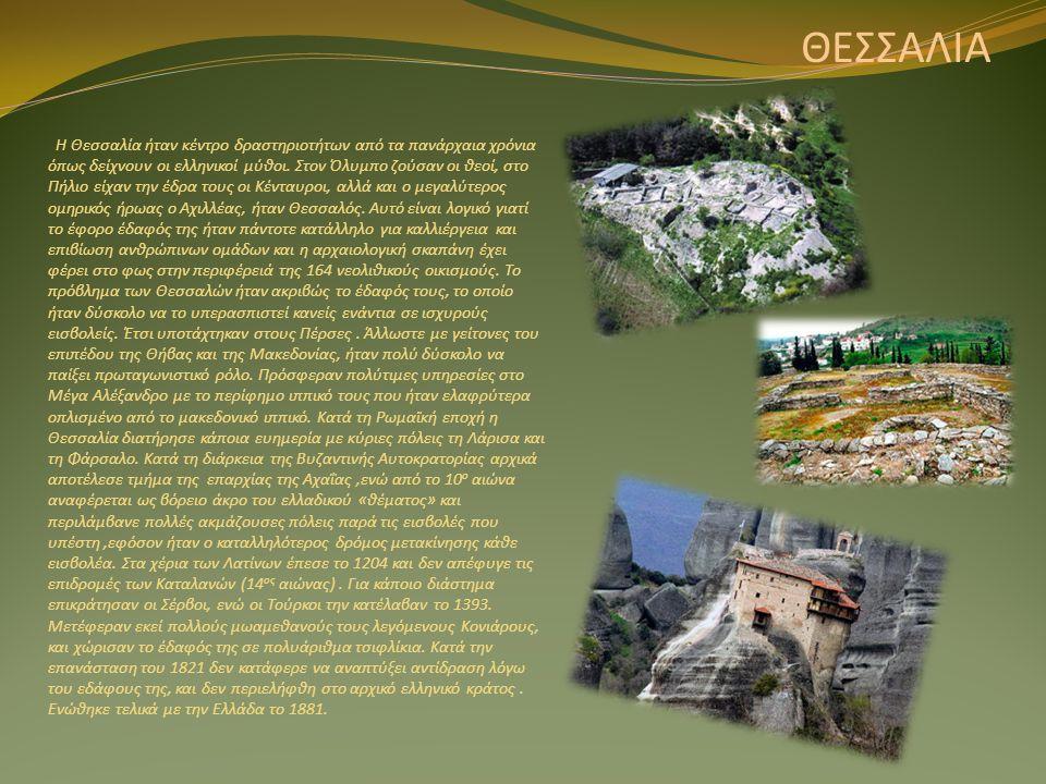 ΘΕΣΣΑΛΙΑ Η Θεσσαλία ήταν κέντρο δραστηριοτήτων από τα πανάρχαια χρόνια όπως δείχνουν οι ελληνικοί μύθοι. Στον Όλυμπο ζούσαν οι θεοί, στο Πήλιο είχαν τ