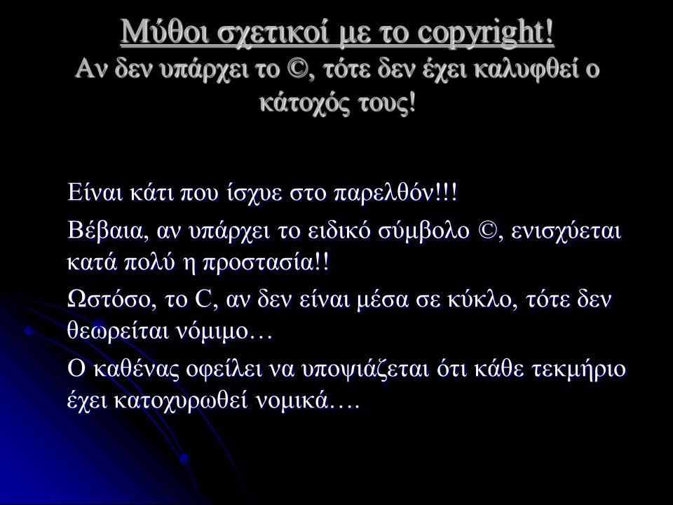 Μύθοι σχετικοί με το copyright! Αν δεν υπάρχει το ©, τότε δεν έχει καλυφθεί ο κάτοχός τους! Είναι κάτι που ίσχυε στο παρελθόν!!! Είναι κάτι που ίσχυε
