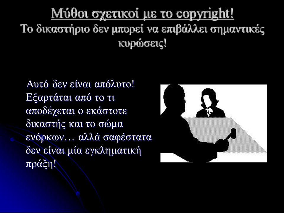 Μύθοι σχετικοί με το copyright! Το δικαστήριο δεν μπορεί να επιβάλλει σημαντικές κυρώσεις! Αυτό δεν είναι απόλυτο! Εξαρτάται από το τι αποδέχεται ο εκ