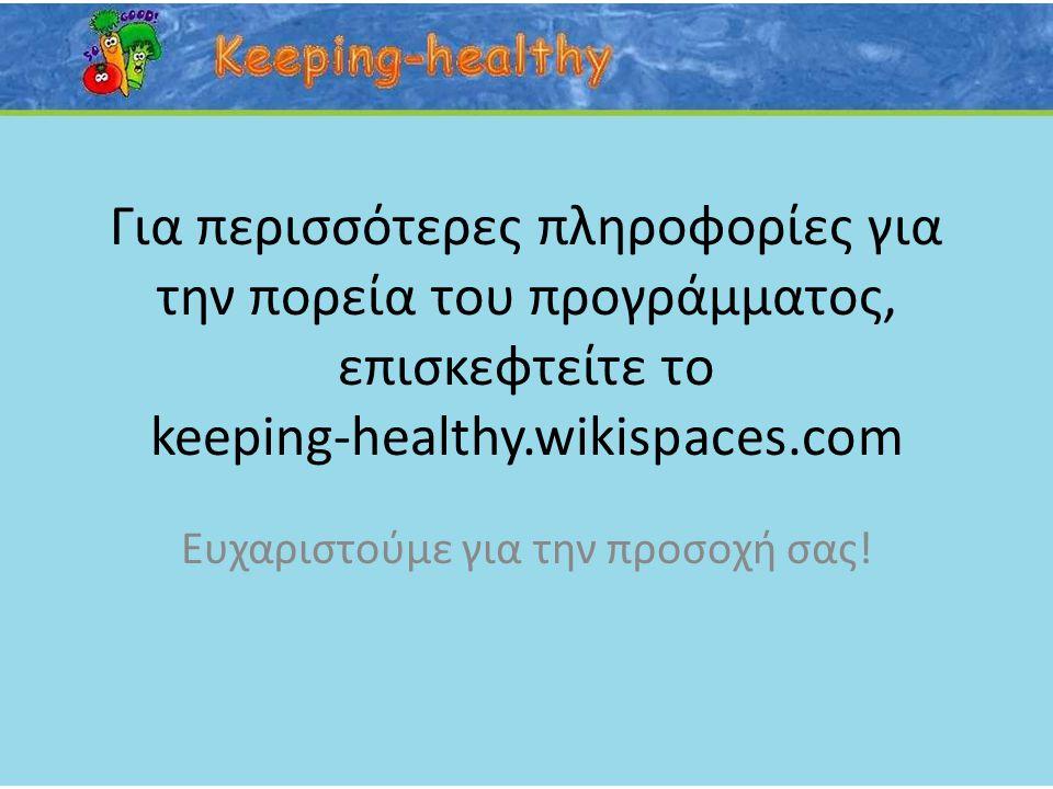 Για περισσότερες πληροφορίες για την πορεία του προγράμματος, επισκεφτείτε το keeping-healthy.wikispaces.com Ευχαριστούμε για την προσοχή σας!