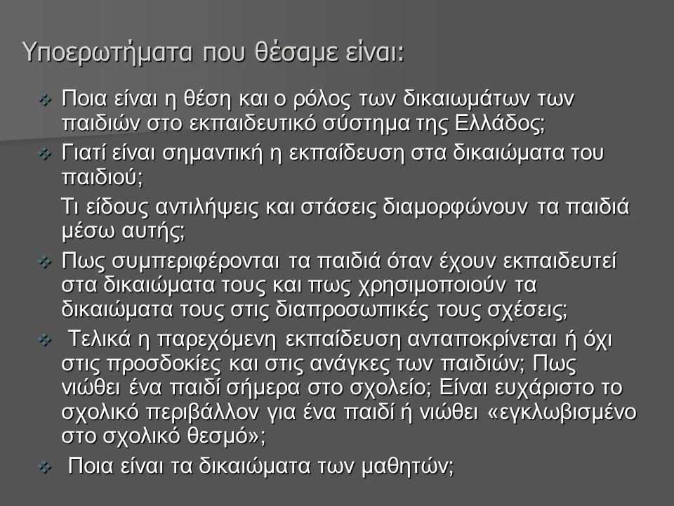 Υποερωτήματα που θέσαμε είναι:  Ποια είναι η θέση και ο ρόλος των δικαιωμάτων των παιδιών στο εκπαιδευτικό σύστημα της Ελλάδος;  Γιατί είναι σημαντική η εκπαίδευση στα δικαιώματα του παιδιού; Τι είδους αντιλήψεις και στάσεις διαμορφώνουν τα παιδιά μέσω αυτής; Τι είδους αντιλήψεις και στάσεις διαμορφώνουν τα παιδιά μέσω αυτής;  Πως συμπεριφέρονται τα παιδιά όταν έχουν εκπαιδευτεί στα δικαιώματα τους και πως χρησιμοποιούν τα δικαιώματα τους στις διαπροσωπικές τους σχέσεις;  Τελικά η παρεχόμενη εκπαίδευση ανταποκρίνεται ή όχι στις προσδοκίες και στις ανάγκες των παιδιών; Πως νιώθει ένα παιδί σήμερα στο σχολείο; Είναι ευχάριστο το σχολικό περιβάλλον για ένα παιδί ή νιώθει «εγκλωβισμένο στο σχολικό θεσμό»;  Ποια είναι τα δικαιώματα των μαθητών;
