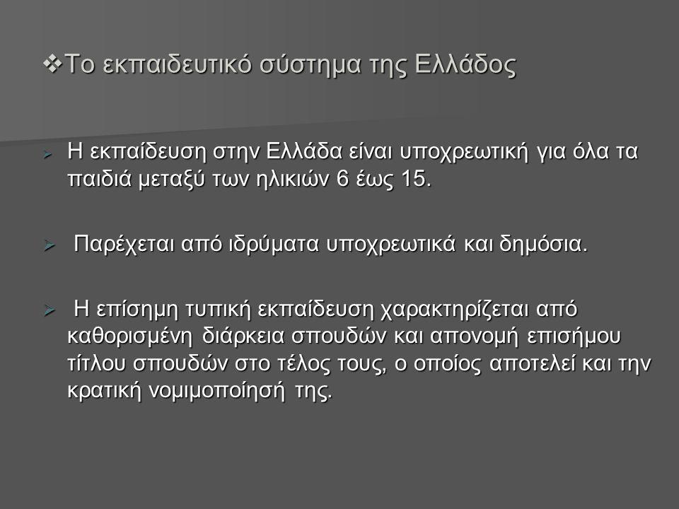  Το εκπαιδευτικό σύστημα της Ελλάδος  Η εκπαίδευση στην Ελλάδα είναι υποχρεωτική για όλα τα παιδιά μεταξύ των ηλικιών 6 έως 15.