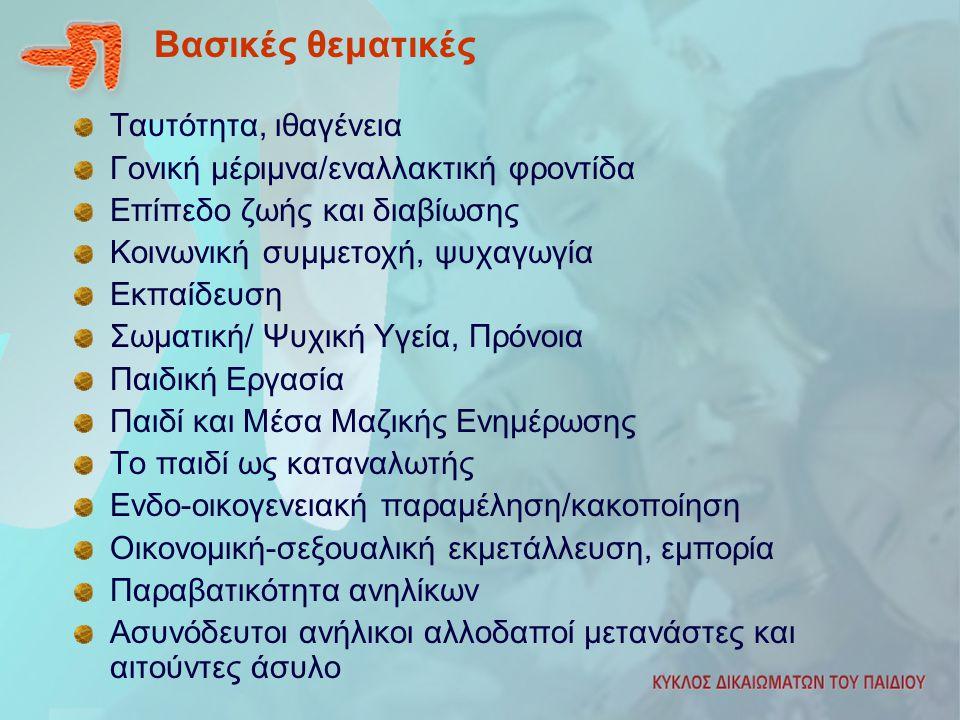 Βασικές θεματικές Ταυτότητα, ιθαγένεια Γονική μέριμνα/εναλλακτική φροντίδα Επίπεδο ζωής και διαβίωσης Κοινωνική συμμετοχή, ψυχαγωγία Εκπαίδευση Σωματική/ Ψυχική Υγεία, Πρόνοια Παιδική Εργασία Παιδί και Μέσα Μαζικής Ενημέρωσης Το παιδί ως καταναλωτής Ενδο-οικογενειακή παραμέληση/κακοποίηση Οικονομική-σεξουαλική εκμετάλλευση, εμπορία Παραβατικότητα ανηλίκων Ασυνόδευτοι ανήλικοι αλλοδαποί μετανάστες και αιτούντες άσυλο