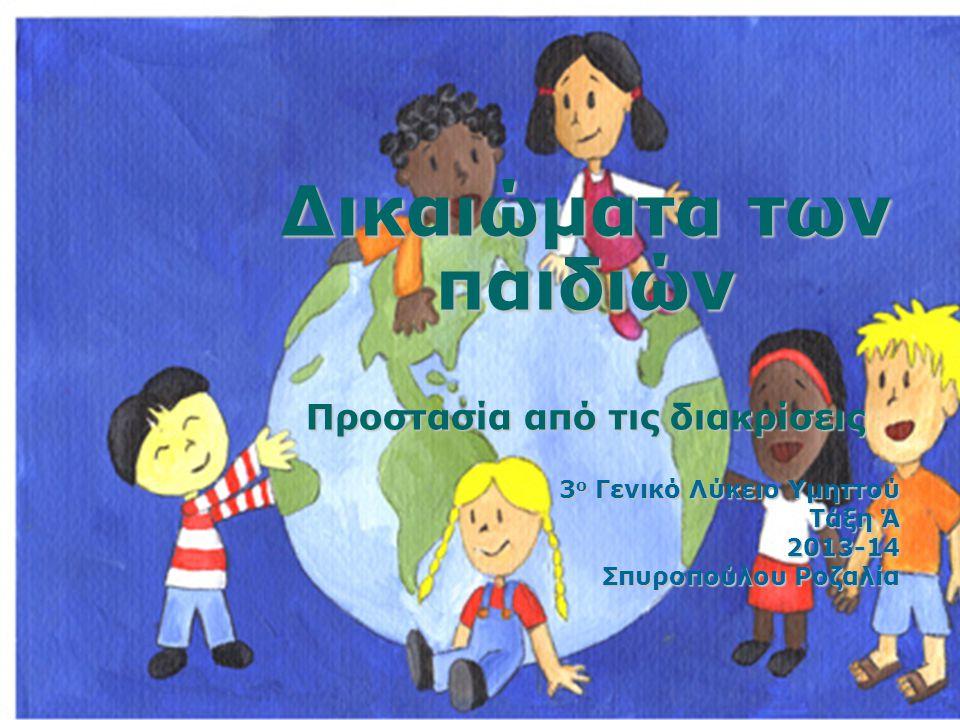 Δικαιώματα των παιδιών Προστασία από τις διακρίσεις 3 ο Γενικό Λύκειο Υμηττού Τάξη Ά 2013-14 Σπυροπούλου Ροζαλία