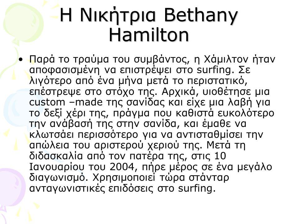 Η Νικήτρια Bethany Hamilton •Παρά το τραύμα του συμβάντος, η Χάμιλτον ήταν αποφασισμένη να επιστρέψει στο surfing.
