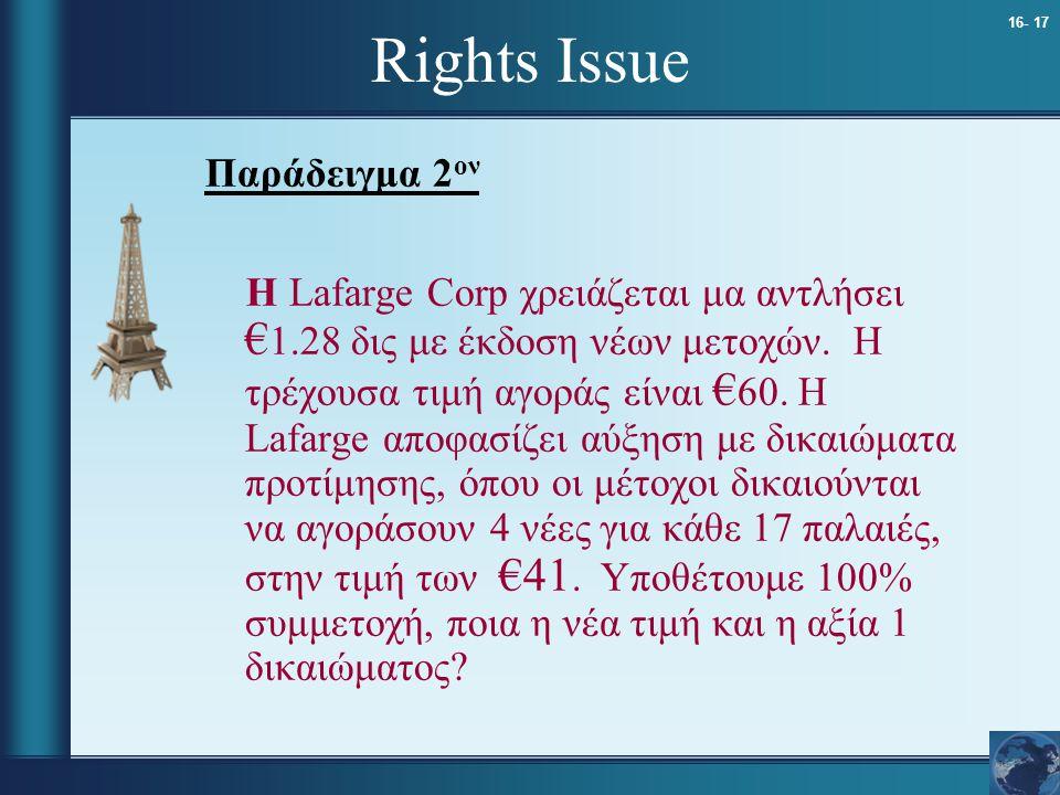 16- 17 Rights Issue Παράδειγμα 2 ον Η Lafarge Corp χρειάζεται μα αντλήσει € 1.28 δις με έκδοση νέων μετοχών. Η τρέχουσα τιμή αγοράς είναι € 60. Η Lafa
