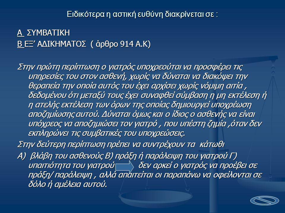 Ειδικότερα η αστική ευθύνη διακρίνεται σε : A ΣΥΜΒΑΤΙΚΗ Β ΕΞ' ΑΔΙΚΗΜΑΤΟΣ ( άρθρο 914 Α.Κ) Στην πρώτη περίπτωση ο γιατρός υποχρεούται να προσφέρει τις