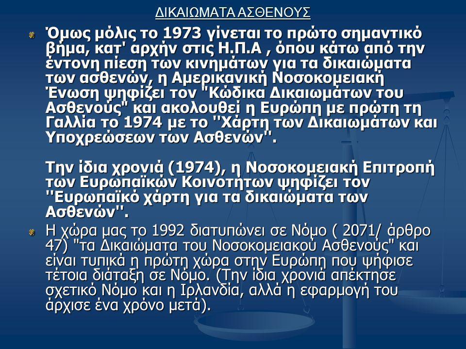 ΔΙΚΑΙΩΜΑΤΑ ΑΣΘΕΝΟΥΣ Όμως μόλις το 1973 γίνεται το πρώτο σημαντικό βήμα, κατ αρχήν στις Η.Π.Α, όπου κάτω από την έντονη πίεση των κινημάτων για τα δικαιώματα των ασθενών, η Αμερικανική Νοσοκομειακή Ένωση ψηφίζει τον Κώδικα Δικαιωμάτων του Ασθενούς και ακολουθεί η Ευρώπη με πρώτη τη Γαλλία το 1974 με το Χάρτη των Δικαιωμάτων και Υποχρεώσεων των Ασθενών .