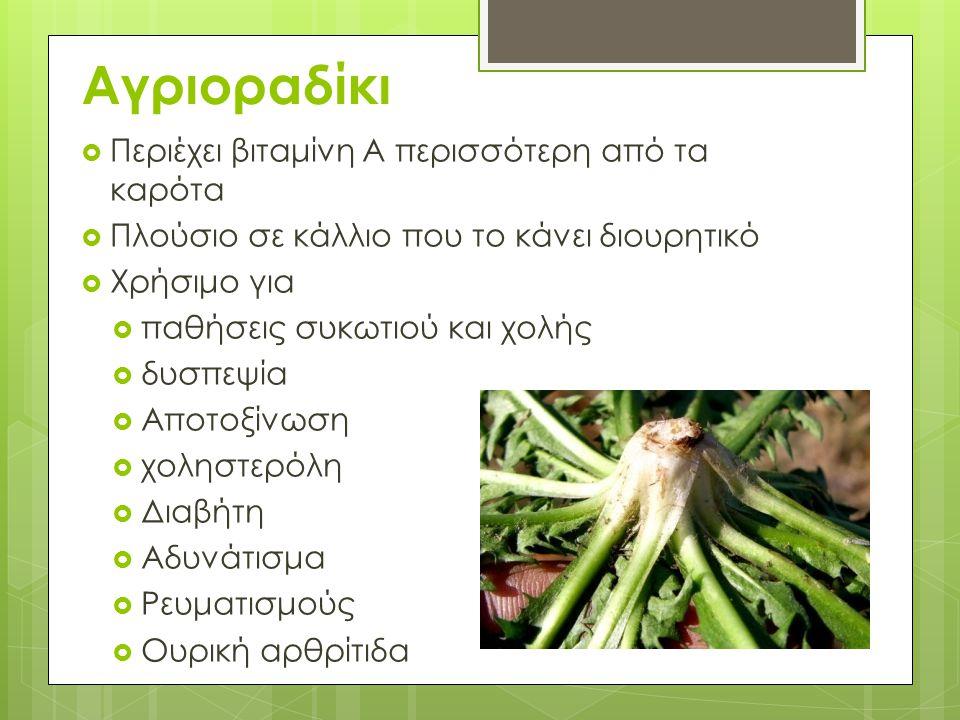 Αγριοραδίκι  Περιέχει βιταμίνη Α περισσότερη από τα καρότα  Πλούσιο σε κάλλιο που το κάνει διουρητικό  Χρήσιμο για  παθήσεις συκωτιού και χολής 