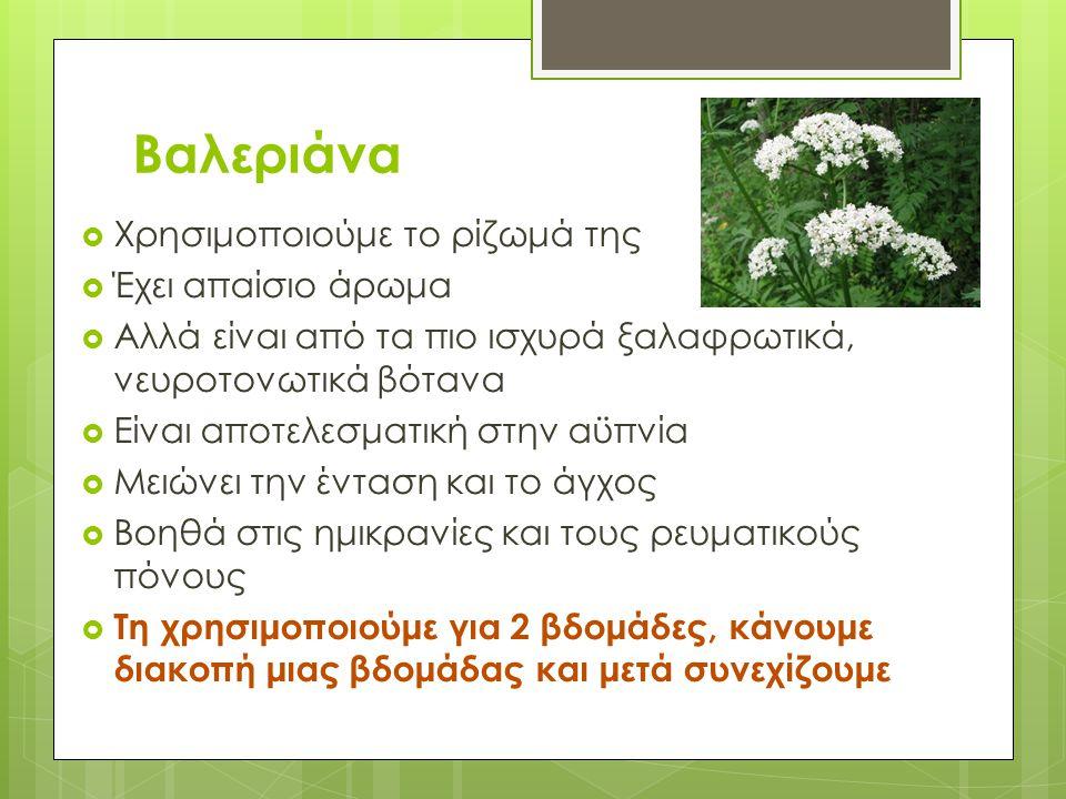Βαλεριάνα  Χρησιμοποιούμε το ρίζωμά της  Έχει απαίσιο άρωμα  Αλλά είναι από τα πιο ισχυρά ξαλαφρωτικά, νευροτονωτικά βότανα  Είναι αποτελεσματική