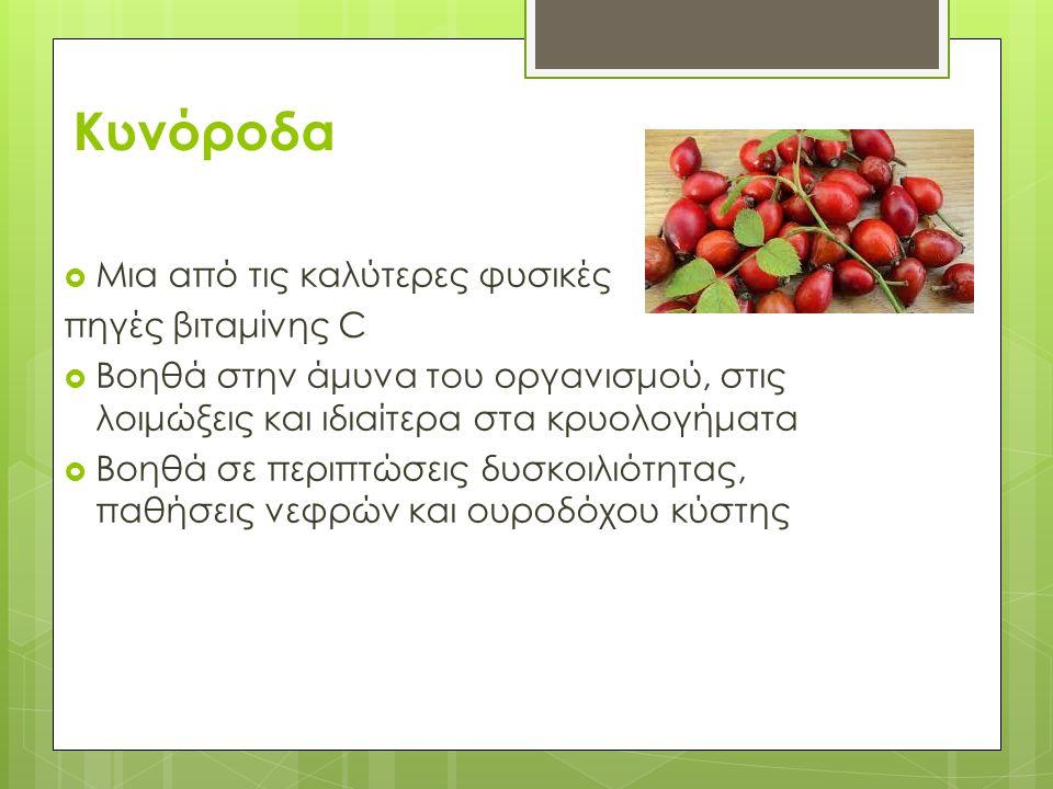 Κυνόροδα  Μια από τις καλύτερες φυσικές πηγές βιταμίνης C  Βοηθά στην άμυνα του οργανισμού, στις λοιμώξεις και ιδιαίτερα στα κρυολογήματα  Βοηθά σε