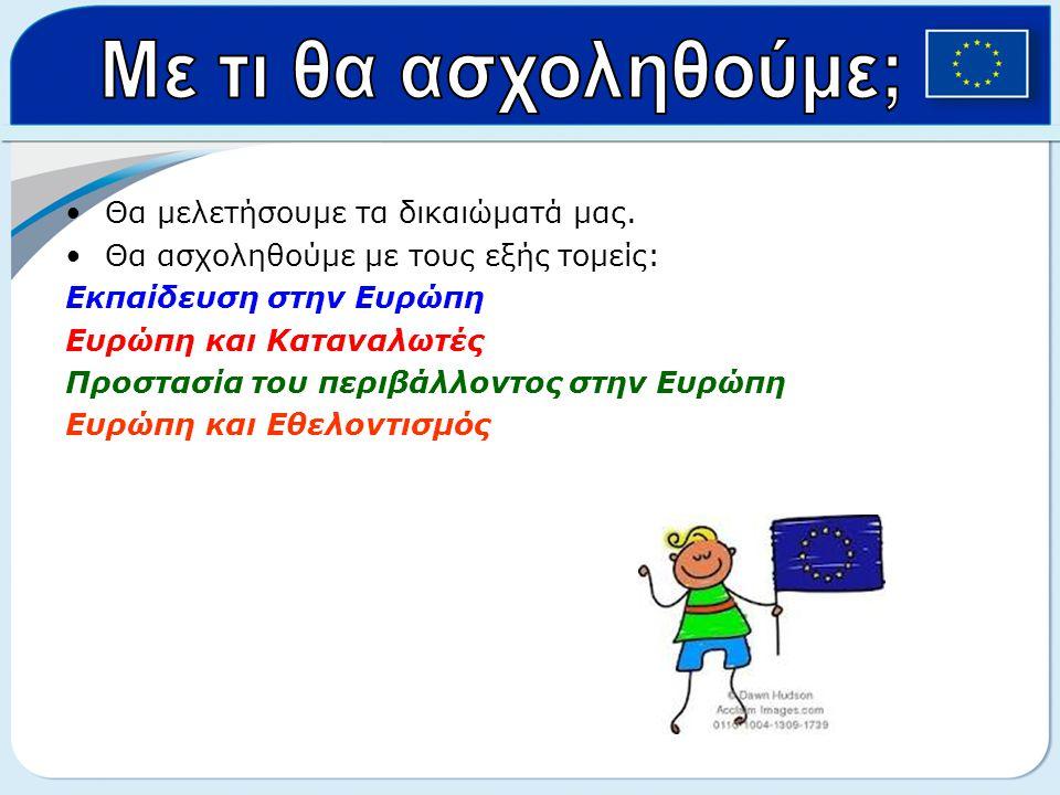 •Θα μελετήσουμε τα δικαιώματά μας. •Θα ασχοληθούμε με τους εξής τομείς: Εκπαίδευση στην Ευρώπη Ευρώπη και Καταναλωτές Προστασία του περιβάλλοντος στην