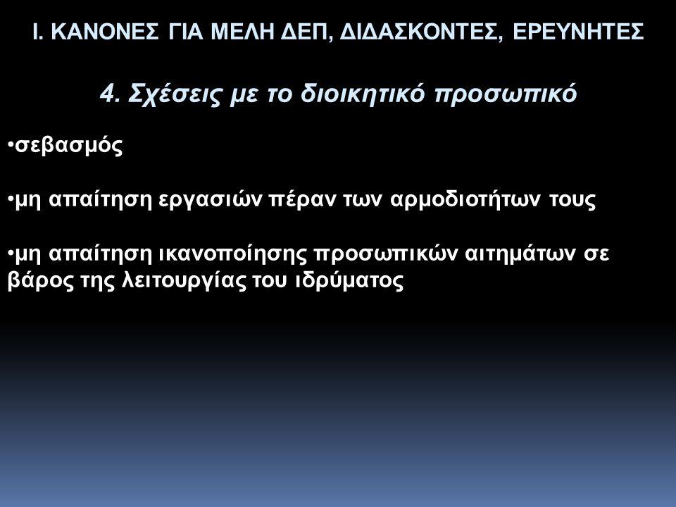 Ι. ΚΑΝΟΝΕΣ ΓΙΑ ΜΕΛΗ ΔΕΠ, ΔΙΔΑΣΚΟΝΤΕΣ, ΕΡΕΥΝΗΤΕΣ 4. Σχέσεις με το διοικητικό προσωπικό •σεβασμός •μη απαίτηση εργασιών πέραν των αρμοδιοτήτων τους •μη