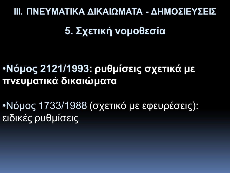 ΙΙΙ. ΠΝΕΥΜΑΤΙΚΑ ΔΙΚΑΙΩΜΑΤΑ - ΔΗΜΟΣΙΕΥΣΕΙΣ 5. Σχετική νομοθεσία •Νόμος 2121/1993: ρυθμίσεις σχετικά με πνευματικά δικαιώματα •Νόμος 1733/1988 (σχετικό