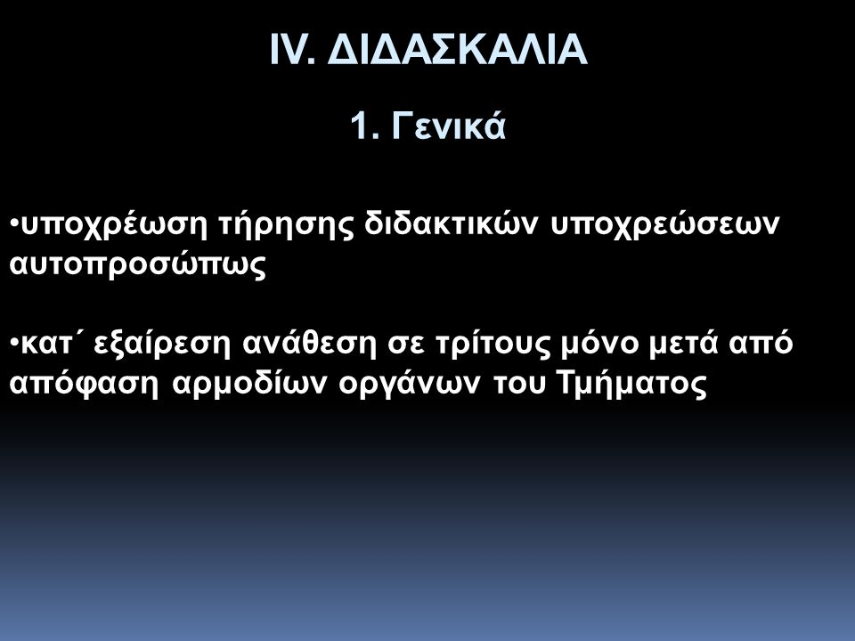 ΙV. ΔΙΔΑΣΚΑΛΙΑ 1. Γενικά •υποχρέωση τήρησης διδακτικών υποχρεώσεων αυτοπροσώπως •κατ΄ εξαίρεση ανάθεση σε τρίτους μόνο μετά από απόφαση αρμοδίων οργάν