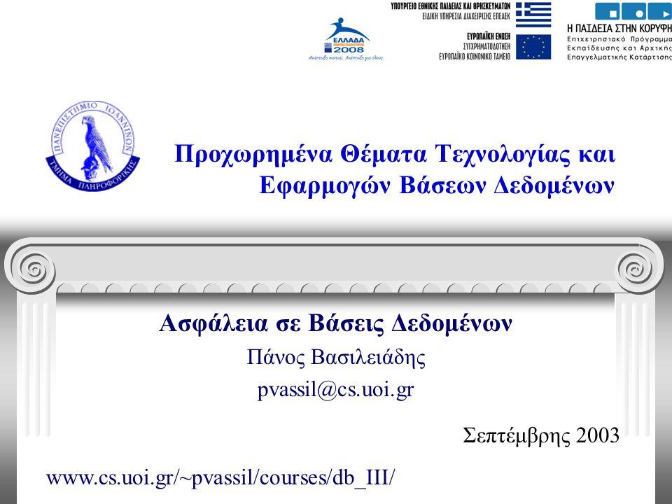 Προχωρημένα Θέματα Τεχνολογίας και Εφαρμογών Βάσεων Δεδομένων Ασφάλεια σε Βάσεις Δεδομένων Πάνος Βασιλειάδης pvassil@cs.uoi.gr Σεπτέμβρης 2003 www.cs.uoi.gr/~pvassil/courses/db_III/