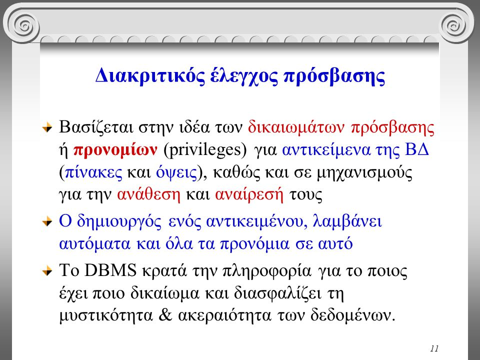 11 Διακριτικός έλεγχος πρόσβασης Βασίζεται στην ιδέα των δικαιωμάτων πρόσβασης ή προνομίων (privileges) για αντικείμενα της ΒΔ (πίνακες και όψεις), καθώς και σε μηχανισμούς για την ανάθεση και αναίρεσή τους Ο δημιουργός ενός αντικειμένου, λαμβάνει αυτόματα και όλα τα προνόμια σε αυτό Το DBMS κρατά την πληροφορία για το ποιος έχει ποιο δικαίωμα και διασφαλίζει τη μυστικότητα & ακεραιότητα των δεδομένων.