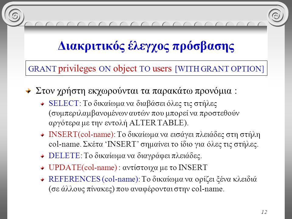 12 Διακριτικός έλεγχος πρόσβασης Στον χρήστη εκχωρούνται τα παρακάτω προνόμια : SELECT: Το δικαίωμα να διαβάσει όλες τις στήλες (συμπεριλαμβανομένων αυτών που μπορεί να προστεθούν αργότερα με την εντολή ALTER TABLE).