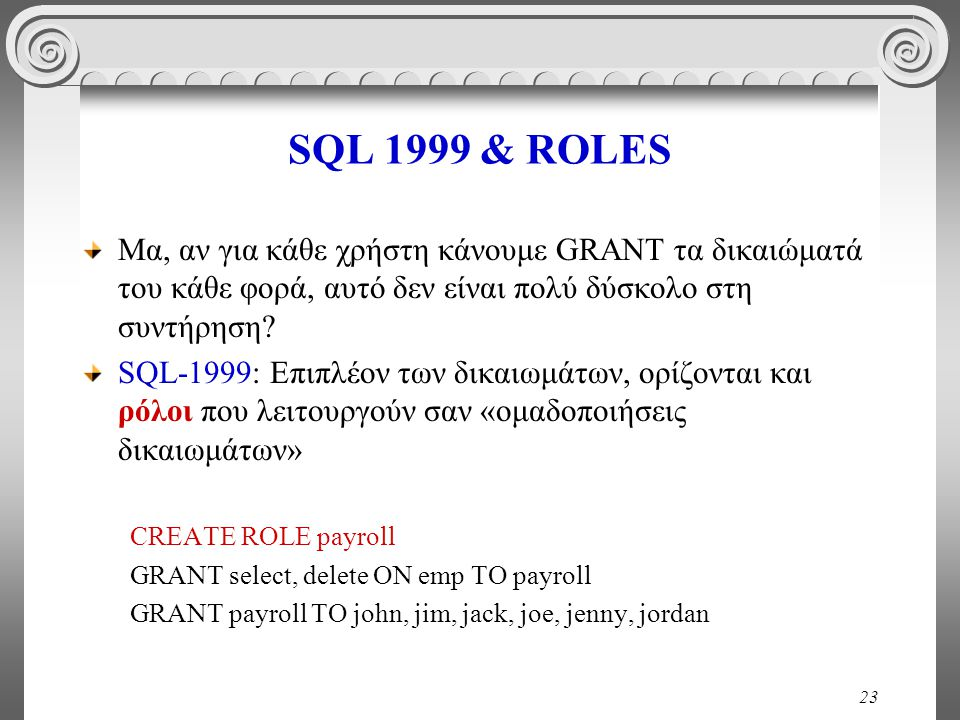 23 SQL 1999 & ROLES Μα, αν για κάθε χρήστη κάνουμε GRANT τα δικαιώματά του κάθε φορά, αυτό δεν είναι πολύ δύσκολο στη συντήρηση.