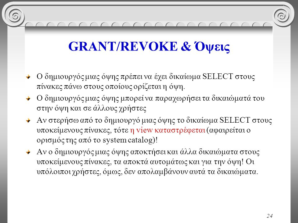 24 GRANT/REVOKE & Όψεις Ο δημιουργός μιας όψης πρέπει να έχει δικαίωμα SELECT στους πίνακες πάνω στους οποίους ορίζεται η όψη.