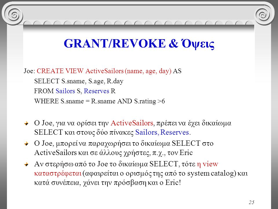 25 GRANT/REVOKE & Όψεις Joe: CREATE VIEW ActiveSailors (name, age, day) AS SELECT S.sname, S.age, R.day FROM Sailors S, Reserves R WHERE S.sname = R.sname AND S.rating >6 O Joe, για να ορίσει την ActiveSailors, πρέπει να έχει δικαίωμα SELECT και στους δύο πίνακες Sailors, Reserves.