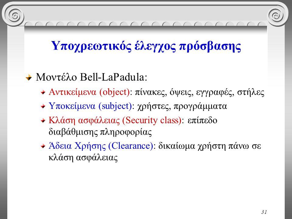31 Υποχρεωτικός έλεγχος πρόσβασης Μοντέλο Bell-LaPadula: Αντικείμενα (object): πίνακες, όψεις, εγγραφές, στήλες Υποκείμενα (subject): χρήστες, προγράμματα Κλάση ασφάλειας (Security class): επίπεδο διαβάθμισης πληροφορίας Άδεια Χρήσης (Clearance): δικαίωμα χρήστη πάνω σε κλάση ασφάλειας