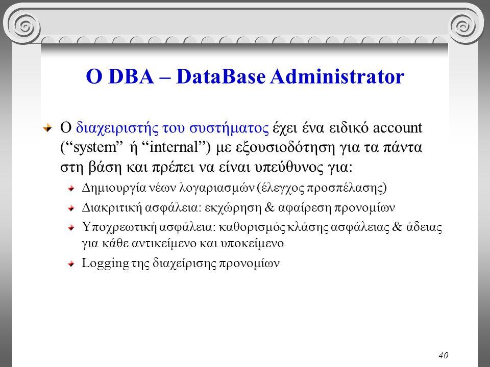 40 Ο DBA – DataBase Administrator Ο διαχειριστής του συστήματος έχει ένα ειδικό account ( system ή internal ) με εξουσιοδότηση για τα πάντα στη βάση και πρέπει να είναι υπεύθυνος για: Δημιουργία νέων λογαριασμών (έλεγχος προσπέλασης) Διακριτική ασφάλεια: εκχώρηση & αφαίρεση προνομίων Υποχρεωτική ασφάλεια: καθορισμός κλάσης ασφάλειας & άδειας για κάθε αντικείμενο και υποκείμενο Logging της διαχείρισης προνομίων