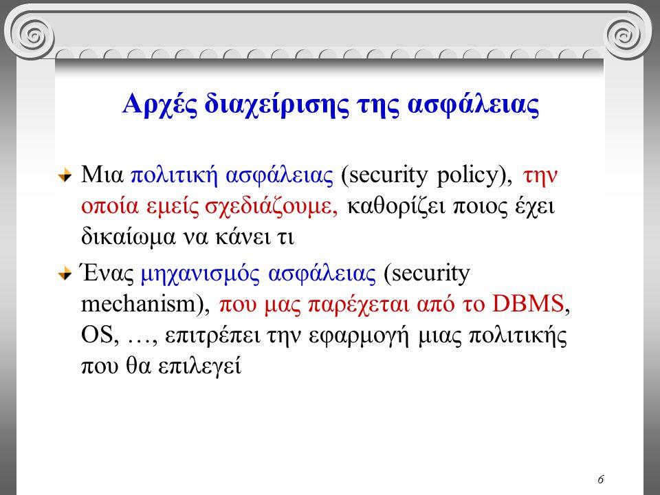 6 Αρχές διαχείρισης της ασφάλειας Μια πολιτική ασφάλειας (security policy), την οποία εμείς σχεδιάζουμε, καθoρίζει ποιος έχει δικαίωμα να κάνει τι Ένας μηχανισμός ασφάλειας (security mechanism), που μας παρέχεται από το DBMS, OS, …, επιτρέπει την εφαρμογή μιας πολιτικής που θα επιλεγεί