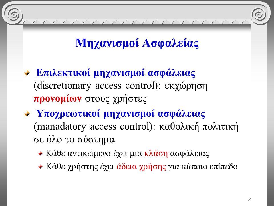 8 Μηχανισμοί Ασφαλείας Επιλεκτικοί μηχανισμοί ασφάλειας (discretionary access control): εκχώρηση προνομίων στους χρήστες Υποχρεωτικοί μηχανισμοί ασφάλειας (manadatory access control): καθολική πολιτική σε όλο το σύστημα Κάθε αντικείμενο έχει μια κλάση ασφάλειας Κάθε χρήστης έχει άδεια χρήσης για κάποιο επίπεδο