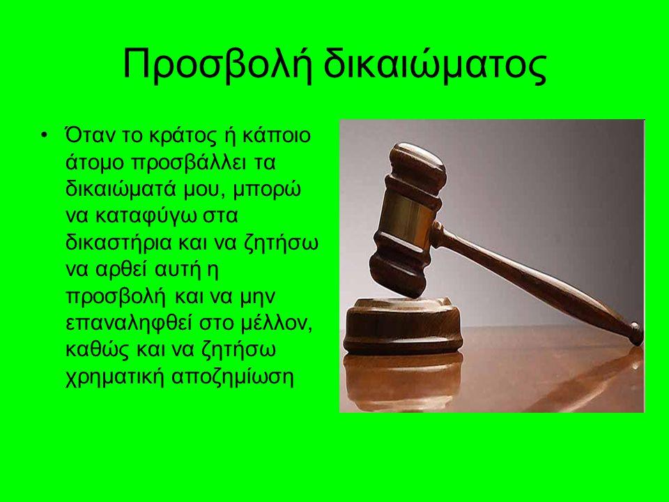 Προσβολή δικαιώματος •Όταν το κράτος ή κάποιο άτομο προσβάλλει τα δικαιώματά μου, μπορώ να καταφύγω στα δικαστήρια και να ζητήσω να αρθεί αυτή η προσβολή και να μην επαναληφθεί στο μέλλον, καθώς και να ζητήσω χρηματική αποζημίωση