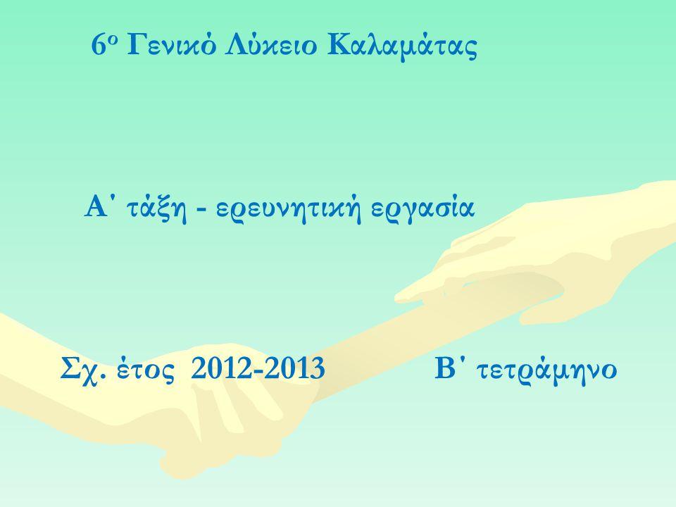 6 ο Γενικό Λύκειο Καλαμάτας Α΄ τάξη - ερευνητική εργασία Σχ. έτος 2012-2013 Β΄ τετράμηνο