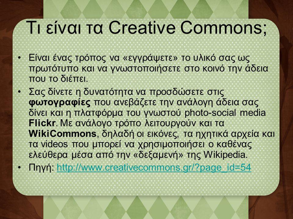 Τι είναι τα Creative Commons; •Είναι ένας τρόπος να «εγγράψετε» το υλικό σας ως πρωτότυπο και να γνωστοποιήσετε στο κοινό την άδεια που το διέπει. •Σα
