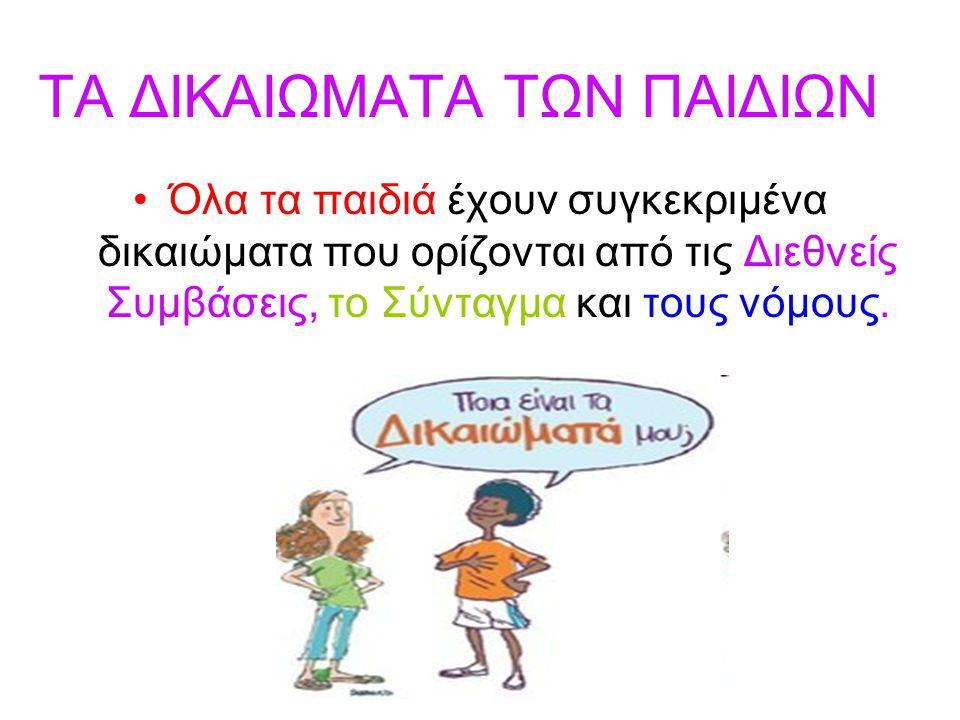 ΤΑ ΔΙΚΑΙΩΜΑΤΑ ΤΩΝ ΠΑΙΔΙΩΝ •Όλα τα παιδιά έχουν συγκεκριμένα δικαιώματα που ορίζονται από τις Διεθνείς Συμβάσεις, το Σύνταγμα και τους νόμους.