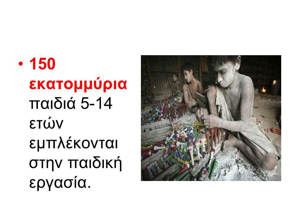 •150 εκατομμύρια παιδιά 5-14 ετών εμπλέκονται στην παιδική εργασία.