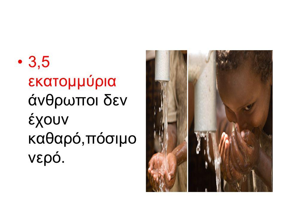 •3,5 εκατομμύρια άνθρωποι δεν έχουν καθαρό,πόσιμο νερό.