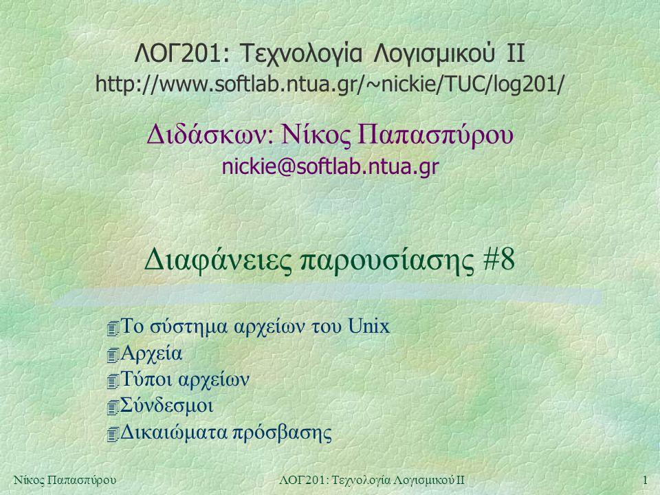 ΛΟΓ201: Τεχνολογία Λογισμικού ΙΙ nickie@softlab.ntua.gr Διδάσκων: Νίκος Παπασπύρου http://www.softlab.ntua.gr/~nickie/TUC/log201/ 1Νίκος ΠαπασπύρουΛΟΓ201: Τεχνολογία Λογισμικού ΙΙ Διαφάνειες παρουσίασης #8 4 Το σύστημα αρχείων του Unix 4 Αρχεία 4 Τύποι αρχείων 4 Σύνδεσμοι 4 Δικαιώματα πρόσβασης