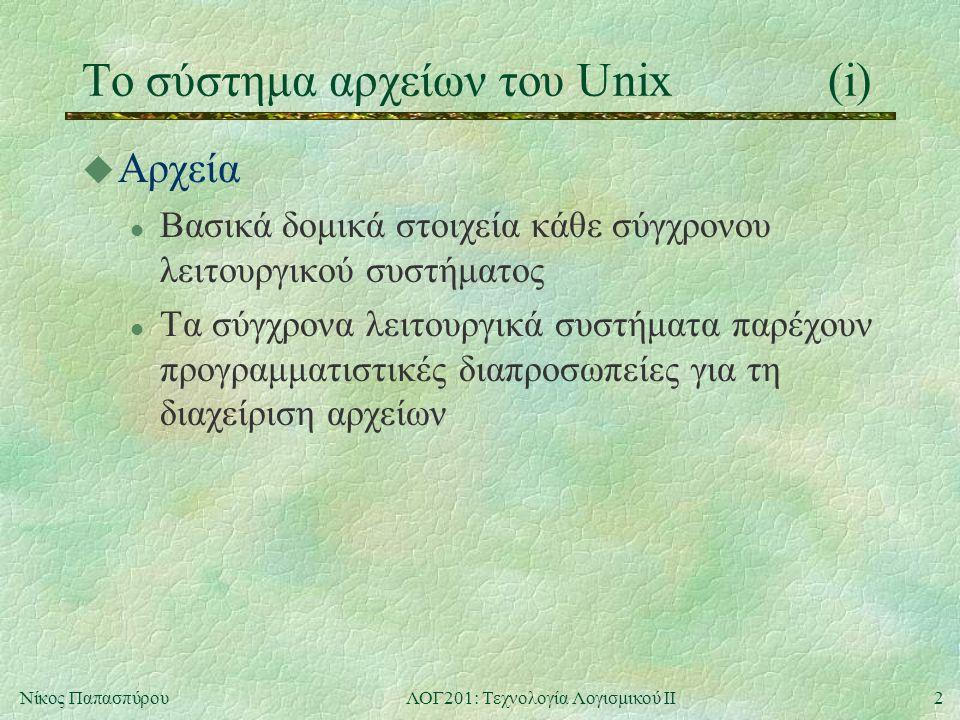 3Νίκος ΠαπασπύρουΛΟΓ201: Τεχνολογία Λογισμικού ΙΙ Το σύστημα αρχείων του Unix(ii) u Τύποι αρχείων στο Unix l Απλά αρχεία l Κατάλογοι (directories) l Συμβολικοί σύνδεσμοι (symbolic links) l Διασωληνώσεις (pipes) l Συσκευές χαρακτήρων (character devices) l Συσκευές μπλοκ (block devices)