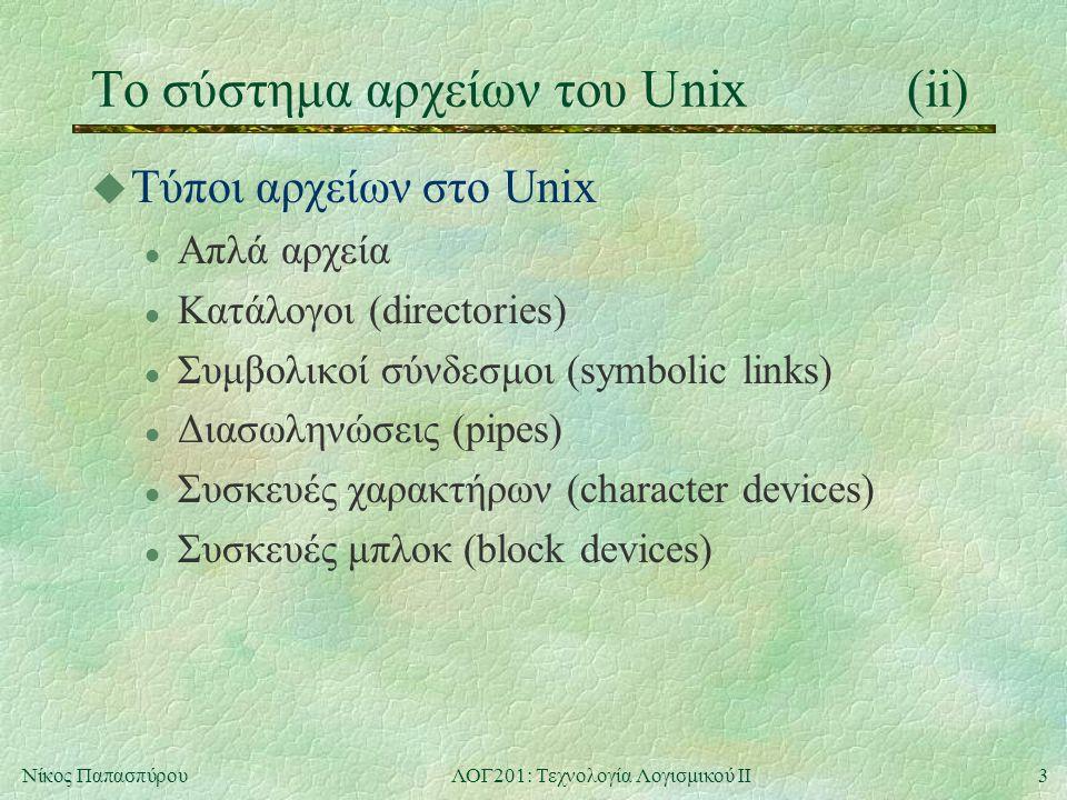 4Νίκος ΠαπασπύρουΛΟΓ201: Τεχνολογία Λογισμικού ΙΙ Τύποι αρχείων στο Unix(i) u Απλά αρχεία l Περιέχουν εκτελέσιμα προγράμματα ή δεδομένα, η διαχείριση των οποίων είναι ευθύνη των προγραμμάτων u Κατάλογοι l Περιέχουν απλά αρχεία ή καταλόγους, υλοποιώντας έτσι μια δενδρική δομή mkdir dir δημιουργία νέου κενού καταλόγου rmdir dir διαγραφή κενού καταλόγου cd dir αλλαγή τρέχοντος καταλόγου