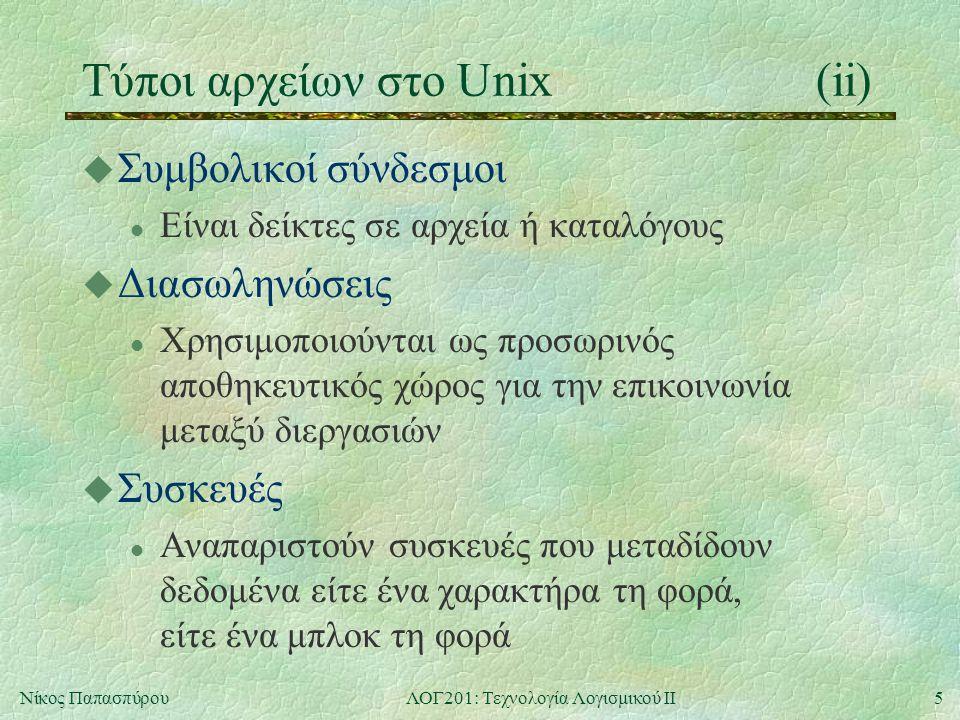 6Νίκος ΠαπασπύρουΛΟΓ201: Τεχνολογία Λογισμικού ΙΙ Το σύστημα αρχείων του Unix(iii) u Απόλυτα ονόματα / /etc /home/nickie/book /home/paul /etc/passwd / nickie homeetc paul coursesbook 102201 passwd τρέχων κατάλογος u Σχετικά ονόματα book courses/201./courses/102../paul../../etc/passwd
