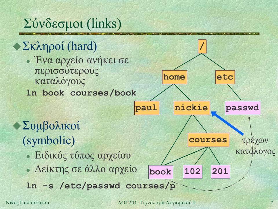 8Νίκος ΠαπασπύρουΛΟΓ201: Τεχνολογία Λογισμικού ΙΙ Δικαιώματα πρόσβασης u Κάθε αρχείο χαρακτηρίζεται από: l Χρήστη (user) στον οποίο ανήκει l Ομάδα (group) στην οποία ανήκει u Βασικά δικαιώματα πρόσβασης l Δικαιώματα χρήστη l Δικαιώματα ομάδας l Δικαιώματα υπολοίπων τύπος αρχείου - rwx r-x r-x r : δικαίωμα ανάγνωσης w : δικαίωμα εγγραφής x : δικαίωμα εκτέλεσης