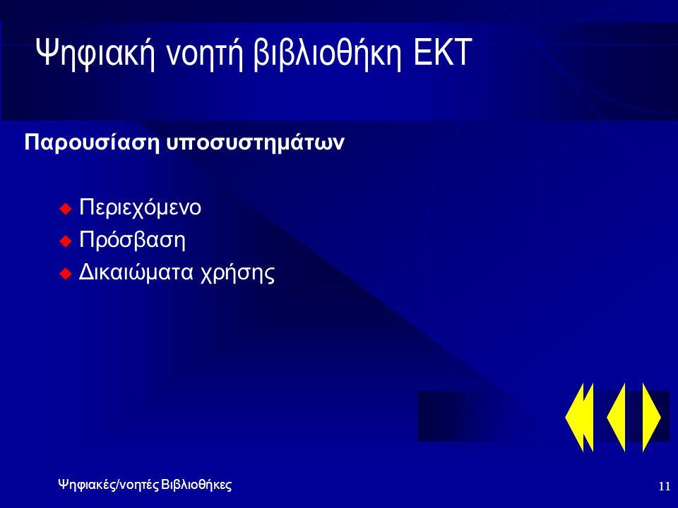 Ψηφιακές/νοητές Βιβλιοθήκες 10 Ψηφιακή νοητή βιβλιοθήκη ΕΚΤ Στόχοι  μετατροπή βιβλιοθήκης ΕΚΤ σε ψηφιακή  ταχεία απορρόφηση τεχνολογίας (προσωπικό - χρήστες)  εντατικοποίηση χρήσης «υλικού - προσβάσεων»  βελτιστοποίηση δαπάνης για υλικό-πρόσβαση  εξασφάλιση εναλλακτικών λύσεων u τεχνολογικής υποδομής (CD-ROM - INTERNET) u πηγών (εκδότες - ενδιάμεσοι) u υλικού φορέα (έντυποι - ηλεκτρονικοί τίτλοι) u προέλευση υλικού (εθνική - διεθνής παραγωγή)