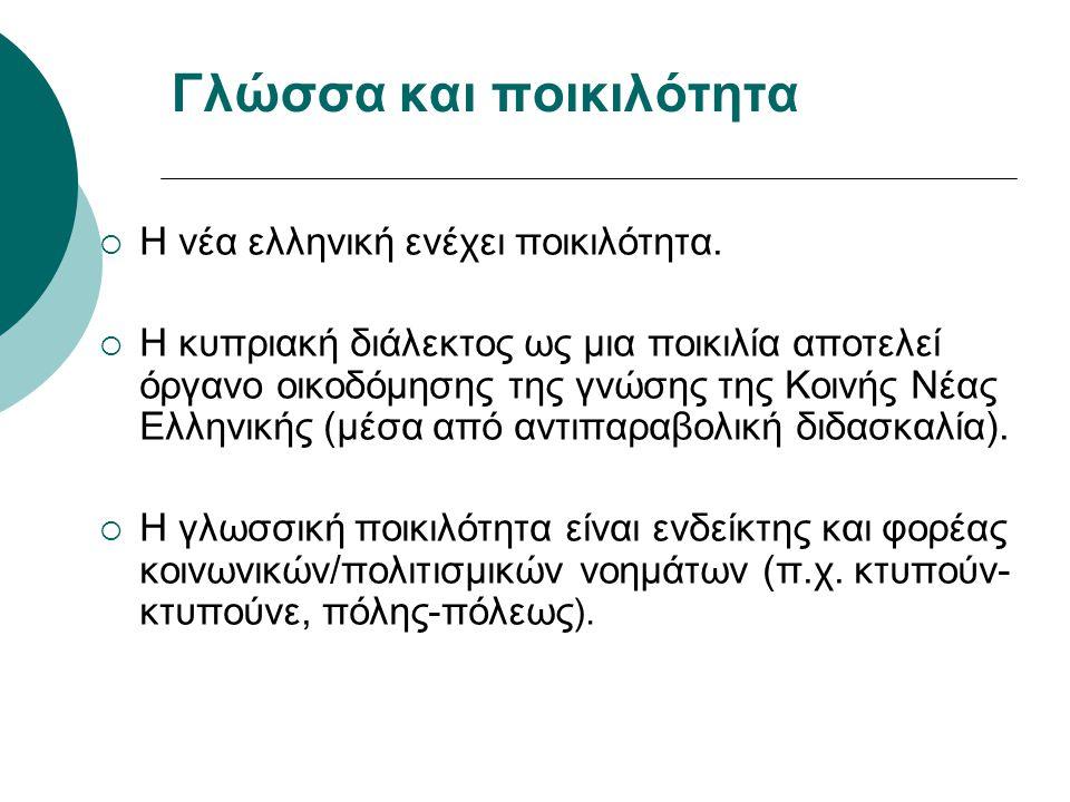 Γλώσσα και ποικιλότητα  Η νέα ελληνική ενέχει ποικιλότητα.  Η κυπριακή διάλεκτος ως μια ποικιλία αποτελεί όργανο οικοδόμησης της γνώσης της Κοινής Ν