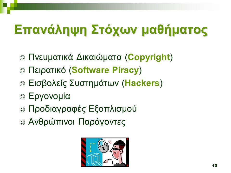 10 Επανάληψη Στόχων μαθήματος  Πνευματικά Δικαιώματα (Copyright)  Πειρατικό (Software Piracy)  Εισβολείς Συστημάτων (Hackers)  Εργονομία  Προδιαγ