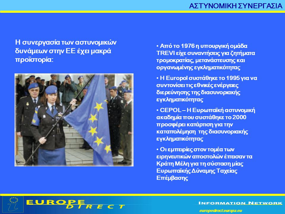 europedirect.europa.eu a ΑΣΤΥΝΟΜΙΚΗ ΣΥΝΕΡΓΑΣΙΑ Η συνεργασία των αστυνομικών δυνάμεων στην ΕΕ έχει μακρά προϊστορία: • Από το 1976 η υπουργική ομάδα TR