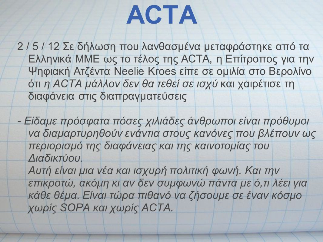 ACTA 2 / 5 / 12 Σε δήλωση που λανθασμένα μεταφράστηκε από τα Ελληνικά ΜΜΕ ως το τέλος της ACTA, η Επίτροπος για την Ψηφιακή Ατζέντα Neelie Kroes είπε
