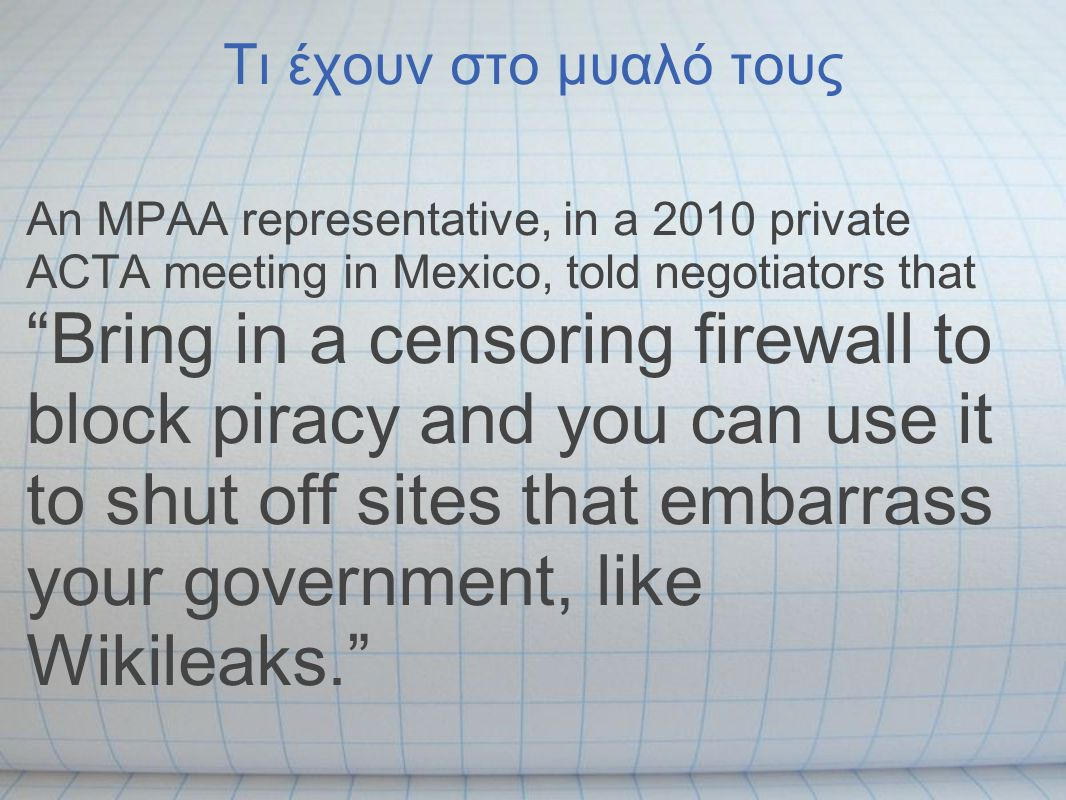 Τι έχουν στο μυαλό τους An MPAA representative, in a 2010 private ACTA meeting in Mexico, told negotiators that Bring in a censoring firewall to block piracy and you can use it to shut off sites that embarrass your government, like Wikileaks.