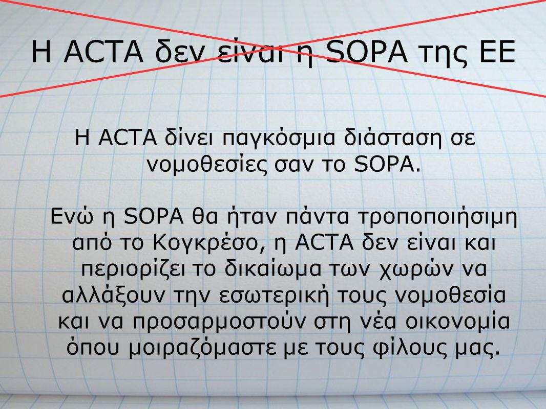 H ACTA δεν είναι η SOPA της ΕΕ Η ACTA δίνει παγκόσμια διάσταση σε νομοθεσίες σαν το SOPA. Ενώ η SOPA θα ήταν πάντα τροποποιήσιμη από το Κογκρέσο, η AC